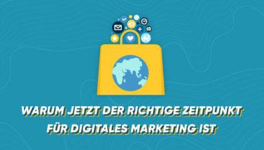 Warum jetzt der richtige Zeitpunkt für digitales Marketing ist